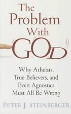 The Problem with God: Why Atheists, True Believers, and Even Agnostics Must All