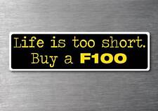Lifes to short buy a F100 sticker quality 7yr vinyl water & fade proof ford