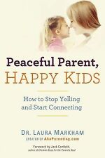 Peaceful Parent, Happy Kids : How to Stop Yelling and Start Connecting by...