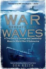 War Beneath the Waves : A True Story of Courage and Leadership Aboard a World Wa