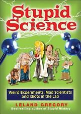 Stupid Science: Weird Experiments, Mad Scientists, and Idiots in the Lab (Stupid