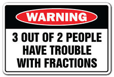 3 OUT OF 2 PEOPLE HAVE TROUBLE W/ FRACTIONS Warning Sign novelty gift funny math