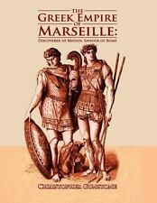 The Greek Empire of Marseille : Discoverer of Britain, Saviour of Rome by...