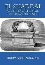 El Shaddai : Accepting the Seal of Heaven's King by Ricky Lee Phillips (2016,...