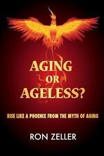 Aging or Ageless? : Rise Like a Phoenix from the Myth of Aging by Ron Zeller...