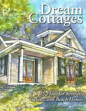 Dream Cottages : 25 Plans for Retreats, Cabins, and Beach Houses by Catherine...