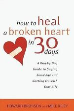 How to Heal a Broken Heart in 30 Days : A Day-by-Day Guide to Saying Good-Bye an