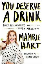 You Deserve a Drink : Boozy Misadventures and Tales of Debauchery by Mamrie Hart