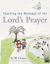 Teaching the Message of the Lord's Prayer by K. W. Gruen (2013, Paperback)