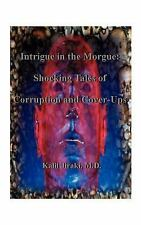 Intrigue in the Morgue : Shocking Tales of Corruption and Cover-Ups by Kalil...