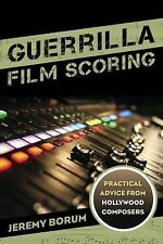 Guerrilla Film Scoring : Practical Advice from Hollywood Composers by Jeremy...