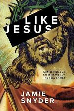 Like Jesus : Shattering Our False Images of the Real Christ by Jamie Snyder...