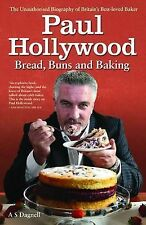 Paul Hollywood - Bread, Buns and Baking: The Unauthorised Biography of Britain's