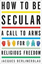 How to Be Secular: A Call to Arms for Religious Freedom, Berlinerblau, Jacques