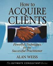 How to Acquire Clients : Powerful Techniques for the Successful Practitioner...