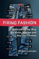 Fixing Fashion : Rethinking the Way We Make, Market and Buy Our Clothes by...