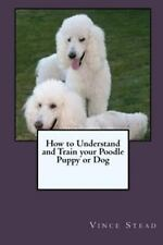 How to Understand and Train Your Poodle Puppy or Dog by Vince Stead (2015,...