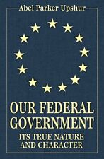 Our Federal Government: Its True Nature and Character, by Abel Parker Upshur