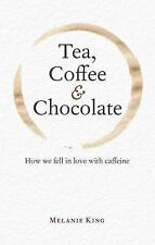 Tea, Coffee and Chocolate : How We Fell in Love with Caffeine by Melanie King...