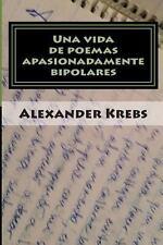 Una Vida de Poemas Apasionadamente Bipolares by Alexander Krebs (2013,...