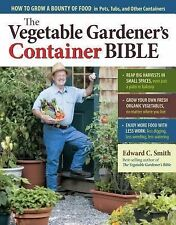 The Vegetable Gardener's Container Bible : How to Grow a Bounty of Food in...