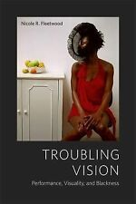 Troubling Vision : Performance, Visuality, and Blackness by Nicole R....