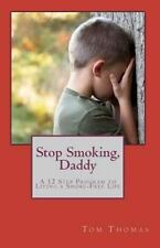 Stop Smoking, Daddy : A 12 Step Program to Living a Smoke-Free Life by Tom...