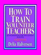 How to Train Volunteer Teachers: 20 Workshops for the Sunday School by Halverso