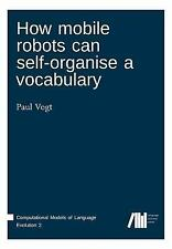 How Mobile Robots Can Self-Organise a Vocabulary by Paul Vogt (2015, Paperback)