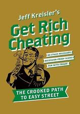 Get Rich Cheating : The Crooked Path to Easy Street by Jeff Kreisler (2009,...