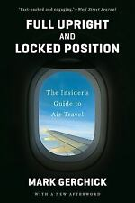 Full Upright and Locked Position : The Insider's Guide to Air Travel by Mark...