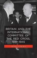 Britain and the International Committee of the Red Cross, 1939-1945 by James...