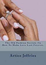 The Old Fashion Secrets on How to Make Love Last Forever by Artice Jeffries...