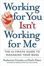 Working for You Isn't Working for Me: The Ultimate Guide to Managing Your Boss,