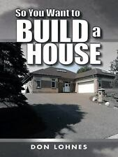 So You Want to Build a House by Don Lohnes (2014, Paperback)