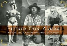 Picture This, Alaska: Historic Photos from the Last Frontier