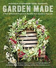 Garden Made : A Year of Seasonal Projects to Beautify Your Garden and Your...
