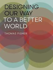 Designing Our Way to a Better World by Thomas Fisher (2016, Paperback)