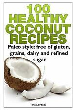 100 Healthy Coconut Recipes : Paleo Style: Free of Gluten, Grains, Dairy and...