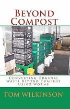 Beyond Compost : Converting Organic Waste Beyond Compost Using Worms by Tom...