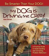 My Dog Is Driving Me Crazy!: Be Smarter Than Your Dog! A Practical Guide to Unde