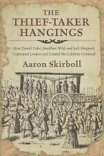 The Thief-Taker Hangings : How Daniel Defoe, Jonathan Wild, and Jack Sheppard...