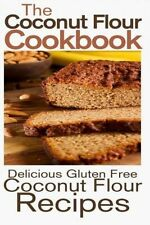 NEW The Coconut Flour Cookbook: Delicious Gluten Free Coconut Flour Recipes by R