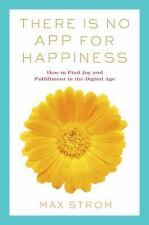 There Is No App for Happiness : How to Find Joy and Fulfillment in the...