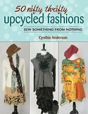 50 Nifty Thrifty Upcycled Fashions : Sew Something from Nothing by Cynthia...