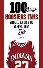 100 Things Hoosiers Fans Should Know & Do Before They Die (100 Things...Fans Sho