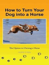 How to Turn Your Dog into a Horse : The Option to Owning a Horse by Valerie...
