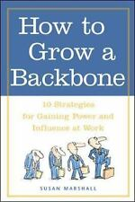 How to Grow a Backbone : 10 Strategies for Gaining Power and Influence at...