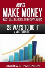 Make Money, Boost Sales and Triple Conversions : 28 Ways to Do It Almost...
