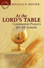 At the Lord's Table: Communion Prayers for All Seasons by Douglas B. Skinner